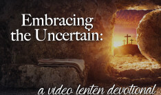 Embracing the Uncertain: A Video Lenten Devotional
